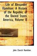 Life of Alexander Hamilton: A History of the Republic of the United States America, Volume II