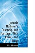 Johnnie Mathison's Courtship and Marriage: With Poems and Songs