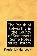 The Parish of Selworthy in the County of Somerset: Some Notes on Its History