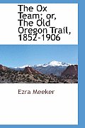 The Ox Team; Or, the Old Oregon Trail, 1852-1906