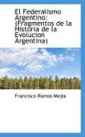 El Federalismo Argentino: (Fragmentos de La Historia de La Evolucion Argentina)