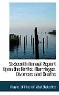 Sixteenth Annual Report Upon the Births, Marriages, Divorces and Deaths