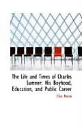 The Life and Times of Charles Sumner: His Boyhood, Education, and Public Career