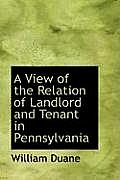 A View of the Relation of Landlord and Tenant in Pennsylvania