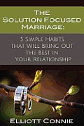 The Solution Focused Marriage: 5 Simple Habits That Will Bring Out the Best in Your Relationship