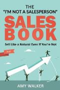 The I'm Not A Salesperson Sales Book: Sell Like A Natural Even If You're Not