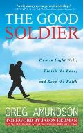 The Good Soldier: How to Fight Well, Finish the Race, and Keep the Faith