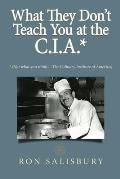 What They Don't Teach You at the C.I.A.*: *Not what you think ... The Culinary Institute of America