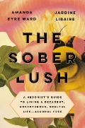 Sober Lush A Hedonists Guide to Living a Decadent Adventurous Soulful Life Alcohol Free