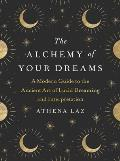 Alchemy of Your Dreams A Modern Guide to the Ancient Art of Lucid Dreaming & Interpretation