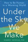 Under the Sky We Make: How to Be Human in a Warming World