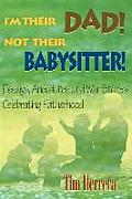 I'm Their Dad! Not Their Babysitter!: Essays, Anecdotes and War Stories Celebrating Fatherhood