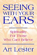 Seeing with Your Ears: Spirituality for Those Who Can't Believe
