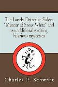 The Lonely Detective Solves Murder at Snow White and Ten Additional Exciting Hilarious Mysteries
