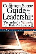 The Common Sense Guide to Leadership: Yesterday's Values for Today's Leader