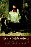 The Art of Catholic Mothering: Twelve Catholic Mothers Speak about Motherhood, Child Rearing and the Faith