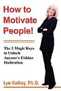 How to Motivate People!: The 3 Magic Keys to Unlock Anyone's Hidden Motivation