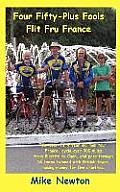 Four Fifty-Plus Fools Flit Fru France: Four over-fifty year old men tour France, cycle over 900 miles from Biarritz to Caen, and pass through 16 towns