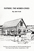 Outside, the Women Cried: The Story of the Surrender by Chief Thunderchild's Band of Their Reserve Near Delmas, Saskatchewan, 1908