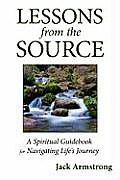 Lessons from the Source A Spiritual Guidebook for Navigating Lifes Journey