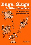 Bugs Slugs & Other Invaders 50 Ways to Beat Garden Enemies