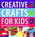 Creative Crafts for Kids Over 100 Fun Projects for Two to Ten Year Olds