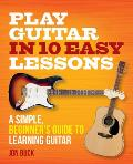 Play Guitar in 10 Easy Lessons: A Simple, Beginner's Guide to Learning Guitar