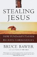 Stealing Jesus How Fundamentalism Betrays Christianity