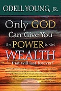 Only GOD Can Give You the Power to Get WEALTH...that will last forever!: Discover what may be blocking your blessings!