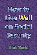 How to Live Well and Retire on Social Security: A Retirement Planning and Financial Guide for the Rest of Us