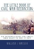 The Little Book of Civil War Reenacting: An introduction for those who want to try it out