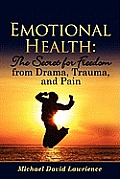 Emotional Health: The Secret for Freedom from Drama, Trauma, and Pain