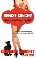 Breast Cancer! You're Kidding... right? Living Life Through The Prism of Uncertainty And Having A Good Time!