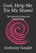God, Help Me Tie My Shoes!: The Sacred Contract of Fatherhood