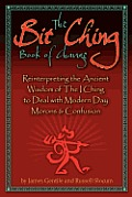 The Bit Ching Book of Change: Reinterpreting the Ancient Wisdom of The I Ching to Deal with Modern Day Morons & Confusion