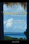 The Millionaire's Diet - Eating For Success: How Successful People Feed Body, Mind and Soul
