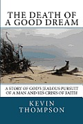 The Death of a Good Dream: A story of God's jealous pursuit of a man and his crisis of faith