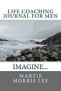 Life Coaching Journal for Men: Imagine It