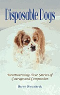Disposable Dogs Heartwarming True Stories of Courage & Compassion