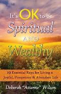 It's OK to be Spiritual AND Wealthy: 19 Essential Keys for Living a Joyful, Prosperous & Abundant Life