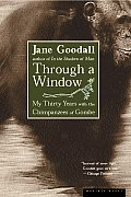 Through a Window My Thirty Years with the Chimpanzees of Gombe