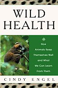 Wild Health How Animals Keep Themselves Well & What We Can Learn from Them