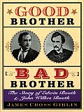 Good Brother Bad Brother The Story of Edwin Booth & John Wilkes Booth