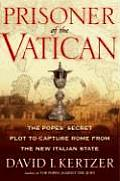 Prisoner of the Vatican The Popes Secret Plot to Capture Rome from the New Italian State