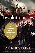 Revolutionaries A New History of the Invention of America