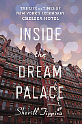 Inside the Dream Palace The Life & Times of New Yorks Legendary Chelsea Hotel