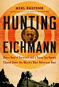 Hunting Eichmann How a Band of Survivors & a Young Spy Agency Chased Down the Worlds Most Notorious Nazi