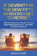 If Seventy Is The New Fifty, When Do I Get To Retire?: Why Everything You Thought You Knew About Retirement Is A Lie - And What You Can Do About It!
