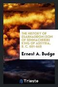 The History of Esarhaddon (Son of Sennacherib) King of Assyria, B. C. 681-668