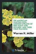 The American Hunting Dog; Modern Strains of Bird Dogs and Hounds, and Their Field Training
